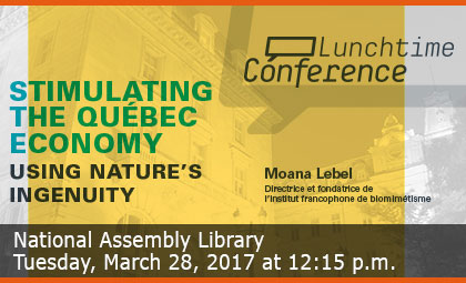 Lunchtime Conference - Stimulating the Québec Economy using Nature's Ingenuity - National Assembly Library - Tuesday, March 28, 2017 at 12:15 p.m.