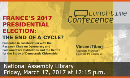 Lunchtime Conference - France's 2017 Presidential Election: The End of a Cycle? - National Assembly Library - Wednesday, March 15, 2017 at 12:15 p.m.