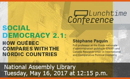 Lunchtime Conference - Social Democracy 2.1: How Québec compares with the Nordic Countries - National Assembly Library - Tuesday, May 16, 2017 at 12:15 p.m.